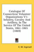 Catalogue of Connecticut Volunteer Organizations V1: Infantry, Cavalry and Artillery, in the Service of the United States, 1861-1865 (1869)