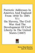 Patriotic Addresses in America and England from 1850 to 1885 V1: On Slavery, the Civil War and the Development of Civil Liberty in the United States (