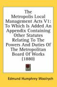The Metropolis Local Management Acts V1: To Which Is Added an Appendix Containing Other Statutes Relating to the Powers and Duties of the Metropolitan - Woolrych, Edmund Humphrey