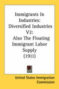 Immigrants in Industries: Diversified Industries V2: Also the Floating Immigrant Labor Supply (1911) - United States Immigration Commission