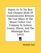 Report as to the Best and Cheapest Mode of Communication Between the Coal Mines of the Mount Carbon Coal Company in Jackson County, Illinois, and the - Coyle, Randolph