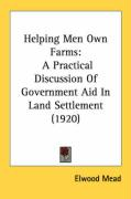 Helping Men Own Farms: A Practical Discussion of Government Aid in Land Settlement (1920) - Mead, Elwood