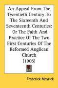 An Appeal from the Twentieth Century to the Sixteenth and Seventeenth Centuries: Or the Faith and Practice of the Two First Centuries of the Reformed - Meyrick, Frederick