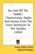 On and Off the Saddle: Characteristic Sights and Scenes from the Great Northwest to the Antilles (1894) - Smith, Henry Erskine; Rutgers, Lispenard