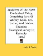 Resources of the North Cumberland Valley, Comprising Parts of Whitley, Knox, Bell, Harlan, and Letcher Counties: Geological Survey of Kentucky (1880) - Procter, John R.