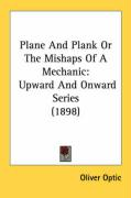 Plane and Plank or the Mishaps of a Mechanic: Upward and Onward Series (1898) - Optic, Oliver