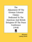 The Adjustment of the German Colonial Claims: Dedicated to the American and British Delegates of the Peace Conference (1918)