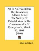 Art in America Before the Revolution: Address Before the Society of Colonial Wars in the Commonwealth of Pennsylvania, March 12, 1908 (1908)