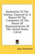 Barbarities of the Enemy, Exposed in a Report of the Committee of the House of Representatives of the United States (1814) - Sturtevant, Isaac