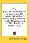 The Basis of Ascendancy: A Discussion of Certain Principles of Public Policy Involved in the Development of the Southern States (1909) - Murphy, Edgar Gardner