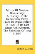 Mirror of Modern Democracy: A History of the Democratic Party, from Its Organization in 1825 to Its Last Great Achievement, the Rebellion of 1861 - Jones, William D.