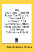 The Court and Times of James the First V1: Illustrated by Authentic and Confidential Letters, from Various Public and Private Collections (1848) - Williams, Robert Folkestone