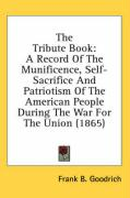 The Tribute Book: A Record of the Munificence, Self-Sacrifice and Patriotism of the American People During the War for the Union (1865) - Goodrich, Frank B.