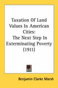 Taxation of Land Values in American Cities: The Next Step in Exterminating Poverty (1911) - Marsh, Benjamin Clarke