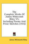 The Complete Works of James Whitcomb Riley V5: Including Poems and Prose Sketches (1916) - Riley, James Whitcomb