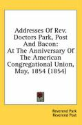 Addresses of REV. Doctors Park, Post and Bacon: At the Anniversary of the American Congregational Union, May, 1854 (1854) - Park, Reverend; Post, Reverend; Bacon, Rev Leonard