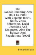 The London Building Acts 1894 to 1905: With Copious Index, Notes, Cross References, Legal Decisions and Diagrams, Also the Bylaws and Regulations (190