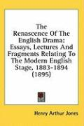 The Renascence of the English Drama: Essays, Lectures and Fragments Relating to the Modern English Stage, 1883-1894 (1895) - Jones, Henry Arthur