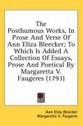 The Posthumous Works, in Prose and Verse of Ann Eliza Bleecker; To Which Is Added a Collection of Essays, Prose and Poetical by Margaretta V. Faugeres - Bleecker, Ann Eliza