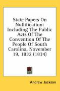 State Papers on Nullification: Including the Public Acts of the Convention of the People of South Carolina, November 19, 1832 (1834) - Jackson, Andrew