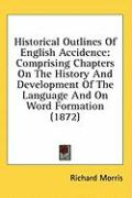 Historical Outlines of English Accidence: Comprising Chapters on the History and Development of the Language and on Word Formation (1872) - Morris, Richard