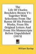 The Life of Charles Brockden Brown V1: Together with Selections from the Rarest of His Printed Works, from His Original Letters and from His Manuscrip - Dunlap, William