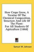 How Crops Grow, a Treatise of the Chemical Composition, Structure and Life of the Plant: For All Students of Agriculture (1868) - Johnson, Samuel W.