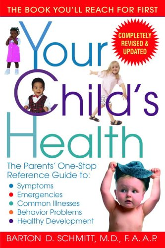 Your Child's Health: The Parents' One-Stop Reference Guide to: Symptoms, Emergencies, Common Illnesses, Behavior Problems, and Healthy Devel - Barton D. Schmitt