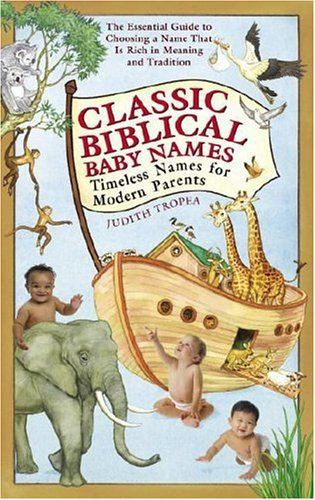 Classic Biblical Baby Names: Timeless Names for Modern Parents - Judith Tropea