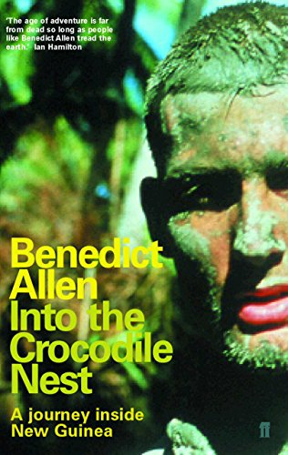 Into the Crocodile Nest: A Journey Inside New Guinea - Benedict Allen