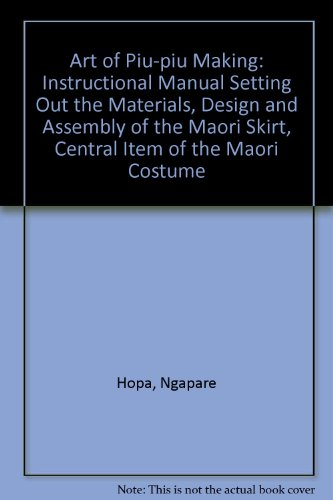 Art of Piu-piu Making: Instructional Manual Setting Out the Materials, Design and Assembly of the Maori Skirt, Central Item of the Maori Cos - Hopa, Ngapare