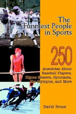 The Funniest People in Sports : 250 Anecdotes about Baseball Players, Figure Skaters, Gymnasts, the Olympics, and More - David Bruce