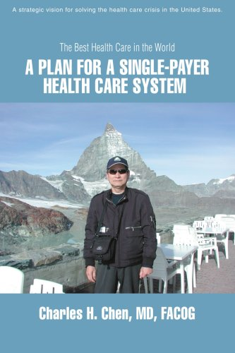 A Plan for a Single-Payer Health Care System: The Best Health Care in the World - Charles Chen