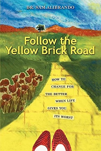 Follow the Yellow Brick Road: How to Change for the Better When Life Gives You its Worst - Sam Alibrando