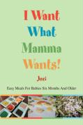 I Want What Mamma Wants!: Easy Meals for Babies Six Months and Older