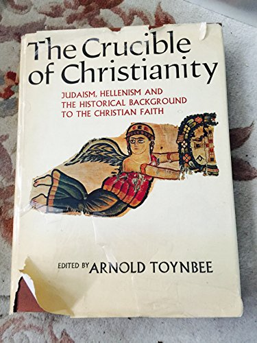 The Crucible of Christianity: Judaism, Hellenism and The Historical Background to the Christian Faith - Toynbee, Arnold