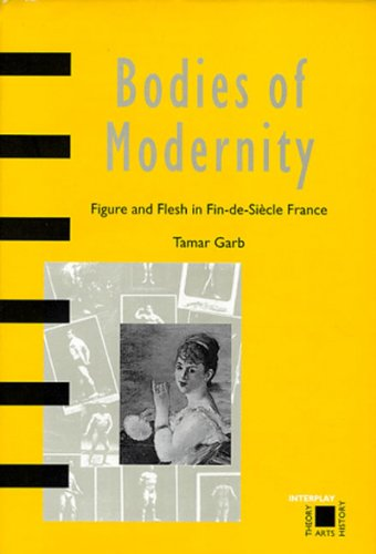 Bodies of Modernity: Figure and Flesh in Fin-de-Siecle France  (Interplay) - Tamar Garb