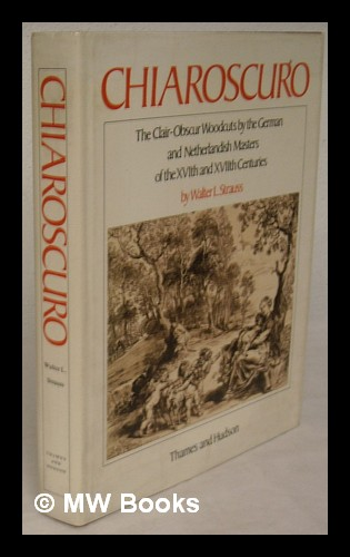 Chiaroscuro : the clair-obscur woodcuts by the German and Netherlandish masters of the XVIth and XVIIth centuries : a complete catalogue with commentary / by Walter L. Strauss - Strauss, Walter L.