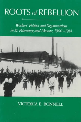 Roots of Rebellion: Workers' Politics and Organizations in St. Petersburg and Moscow, 1900-1914 - Victoria E. Bonnell