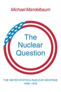 The Nuclear Question: The United States and Nuclear Weapons, 1946 1976