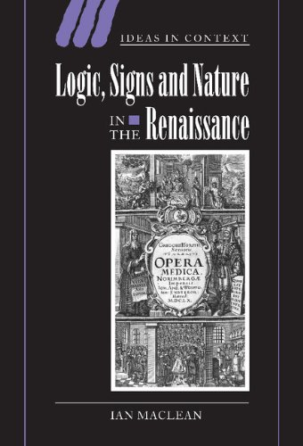 Logic, Signs and Nature in the Renaissance: The Case of Learned Medicine (Ideas in Context) - Ian Maclean