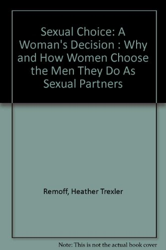 Sexual Choice : A Woman's Decision- Why and How Women Choose the Men They Do As Sexual Partners - Heather T. Remoff