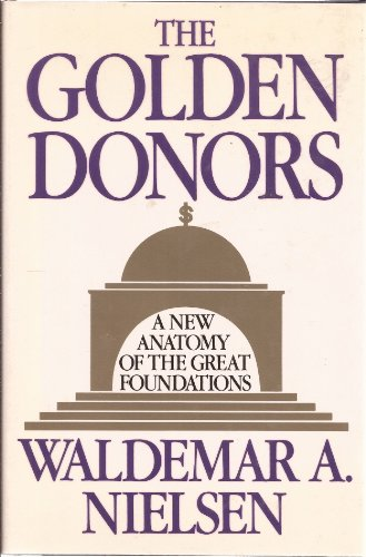 The Golden Donors : A New Anatomy of the Great Foundations - Waldemar A. Nielsen