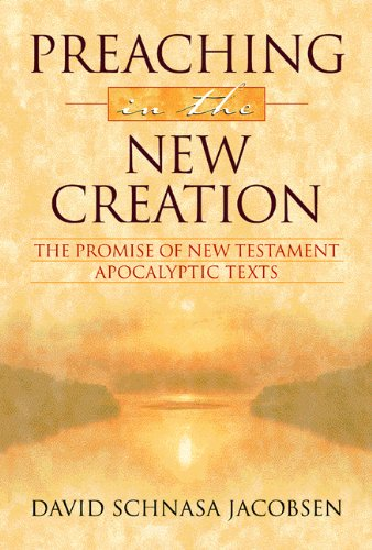 Preaching in the New Creation: The Promise of New Testament Apocalyptic Texts - David Schnasa Jacobsen