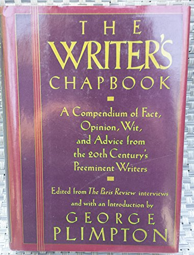 The Writer's Chapbook : A Compendium of Fact, Opinion, Wit, and Advice, from the 20th Century's Preeminent Writers - George Plimpton