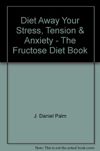 DIET AWAY YOUR STRESS, TENSION,  &  ANXIETY: THE FRUCTOSE DIET BOOK - J. Daniel Palm