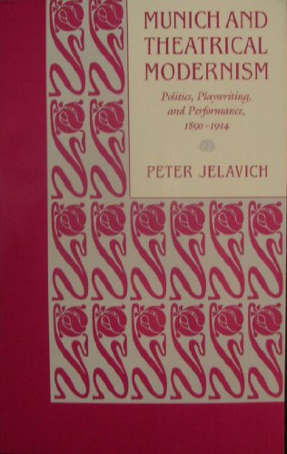 Munich and Theatrical Modernism: Politics, Playwriting, and Performance, 1890-1914 - Peter Jelavich