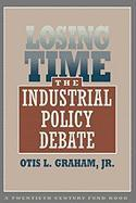Losing Time: The Industrial Policy Debate - Graham, Otis L. , Jr.