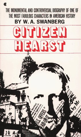 Citizen Hearst: A Biography of William Randolph Hearst - W.A. Swanberg