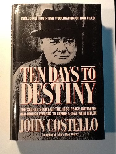 Ten Days to Destiny: The Secret Story of the Hess Peace Initiative and British Efforts to Strike a Deal With Hitler - John Costello